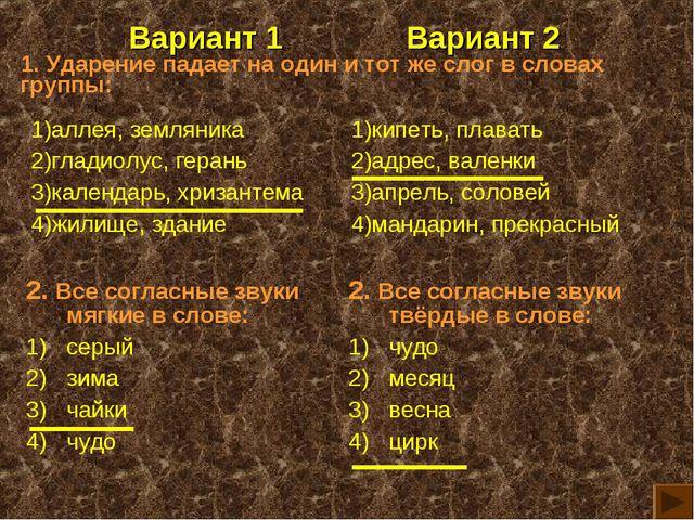 Вариант 1Вариант 2 1. Ударение падает на один и тот же слог в словах группы: