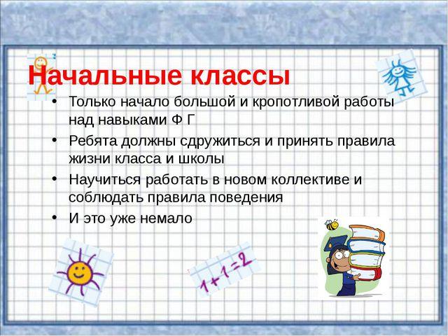 Начальные классы Только начало большой и кропотливой работы над навыками Ф Г...