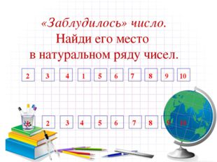 «Заблудилось» число. Найди его место в натуральном ряду чисел. 1 2 3 7 4 5 6