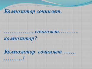 Композитор сочиняет. ……………..сочиняет……….. композитор? Композитор сочиняет …….
