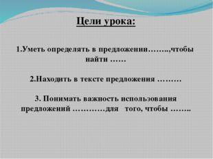 Цели урока: 1.Уметь определять в предложении……..,чтобы найти …… 2.Находить в