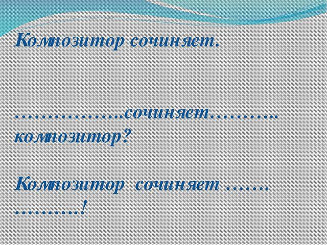 Композитор сочиняет. ……………..сочиняет……….. композитор? Композитор сочиняет ……....