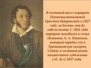 В гостиной висел портрет Пушкина,написанный Орестом Кипренским в 1827 году, з
