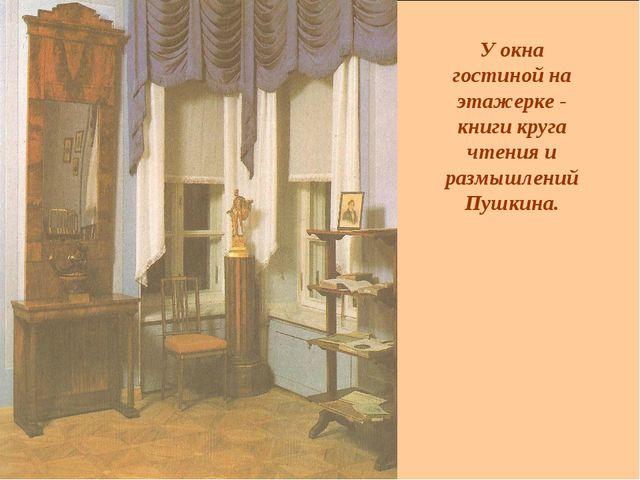 У окна гостиной на этажерке - книги круга чтения и размышлений Пушкина.