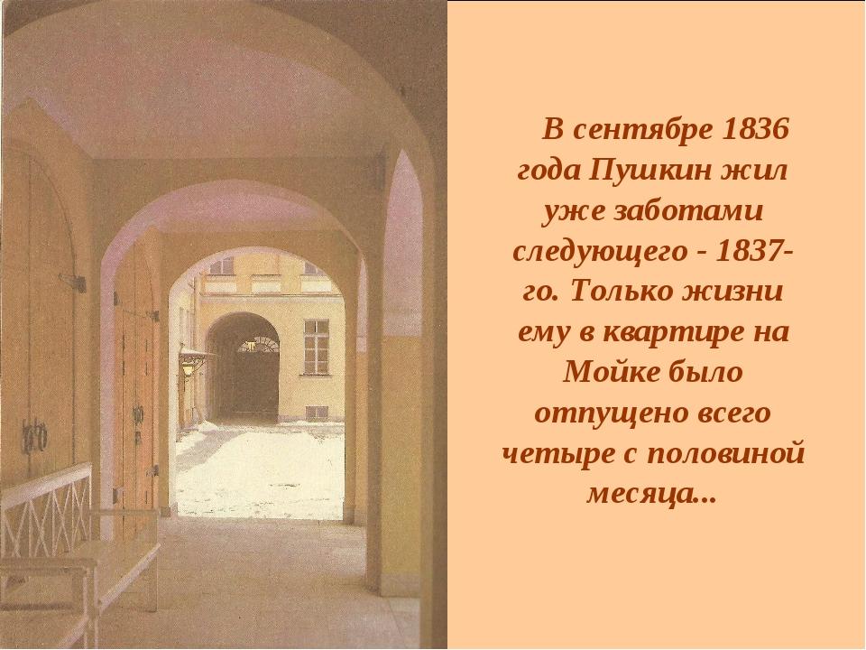 В сентябре 1836 года Пушкин жил уже заботами следующего - 1837-го. Только жи...