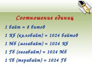 1 байт = 8 битов 1 Кб (килобайт) = 1024 байтов 1 Мб (мегабайт) = 1024 Кб 1 Гб