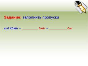 Задание: заполнить пропуски а) 6 Кбайт = __________ байт = ___________ бит
