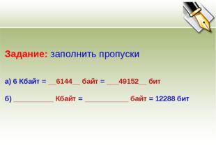 Задание: заполнить пропуски а) 6 Кбайт = __6144__ байт = ___49152__ бит б) __