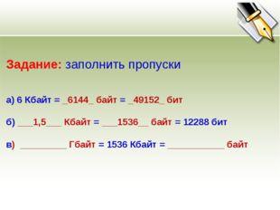 Задание: заполнить пропуски а) 6 Кбайт = _6144_ байт = _49152_ бит б) ___1,5_