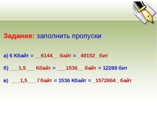 Задание: заполнить пропуски а) 6 Кбайт = __6144__ байт = _49152_ бит б) ___1,
