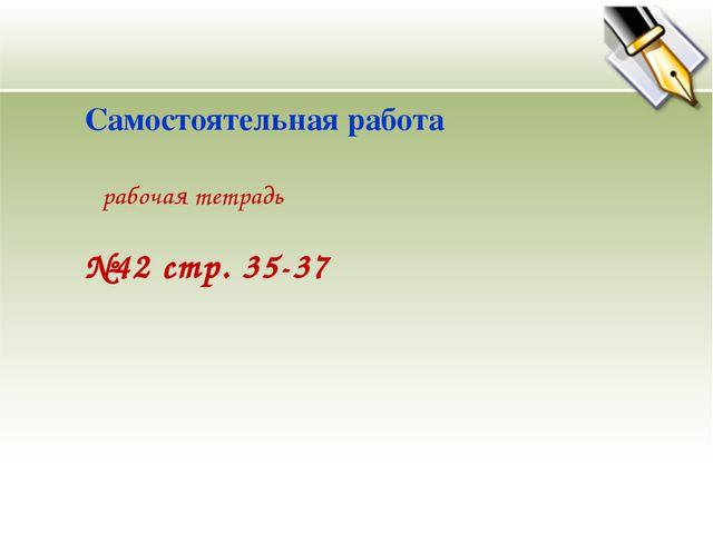 №42 стр. 35-37 Самостоятельная работа рабочая тетрадь
