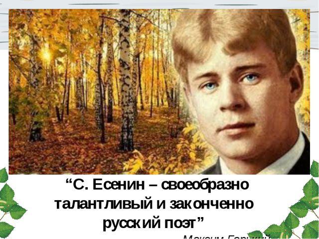 """""""С. Есенин – своеобразно талантливый и законченно русский поэт"""" Максим Горь..."""