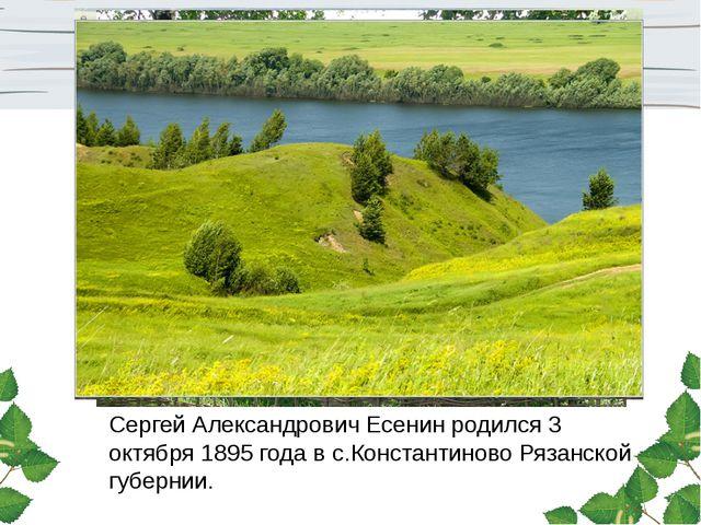 Сергей Александрович Есенин родился 3 октября 1895 года в с.Константиново Ряз...