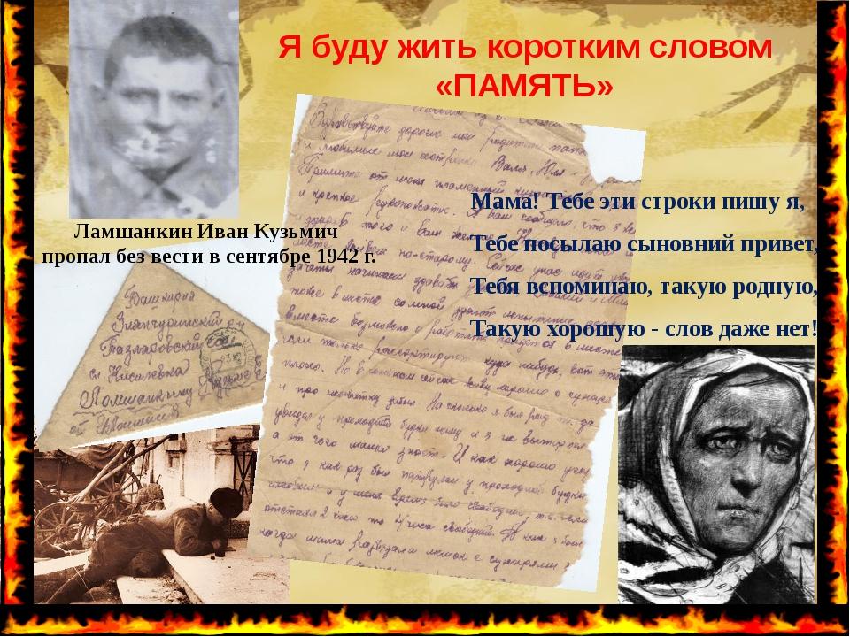 Я буду жить коротким словом «ПАМЯТЬ» Ламшанкин Иван Кузьмич пропал без вести...