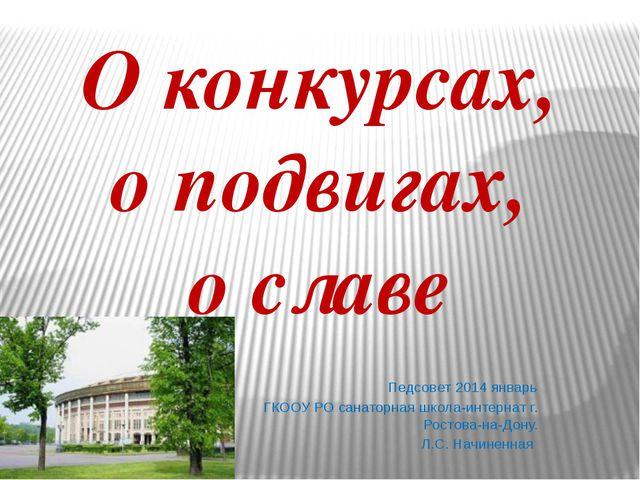 О конкурсах, о подвигах, о славе Педсовет 2014 январь ГКООУ РО санаторная шко...