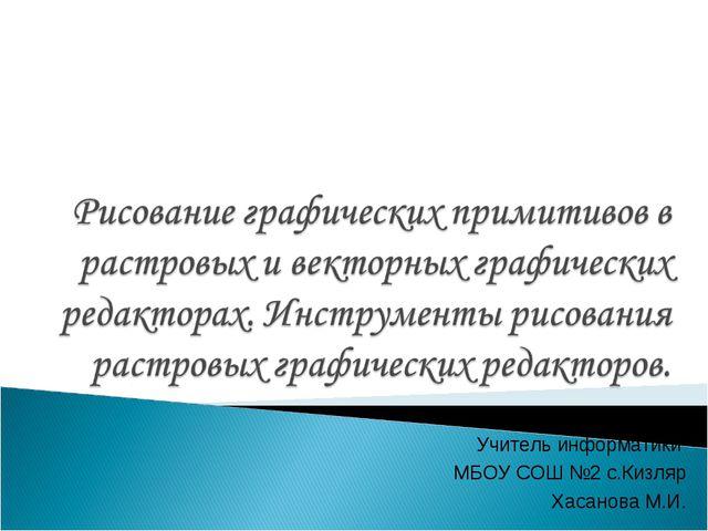 Учитель информатики МБОУ СОШ №2 с.Кизляр Хасанова М.И.