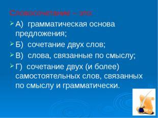Словосочетание – это: А) грамматическая основа предложения; Б) сочетание двух