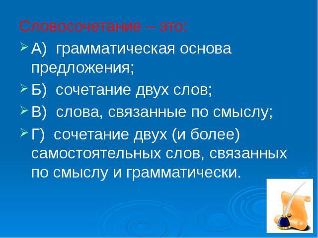 Словосочетание – это: А) грамматическая основа предложения; Б) сочетание двух...