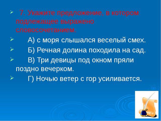 7. Укажите предложение, в котором подлежащее выражено словосочетанием. А) с...