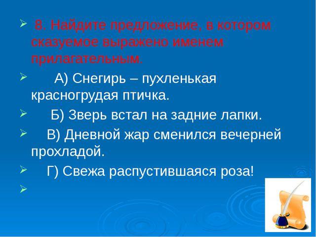 8. Найдите предложение, в котором сказуемое выражено именем прилагательным....