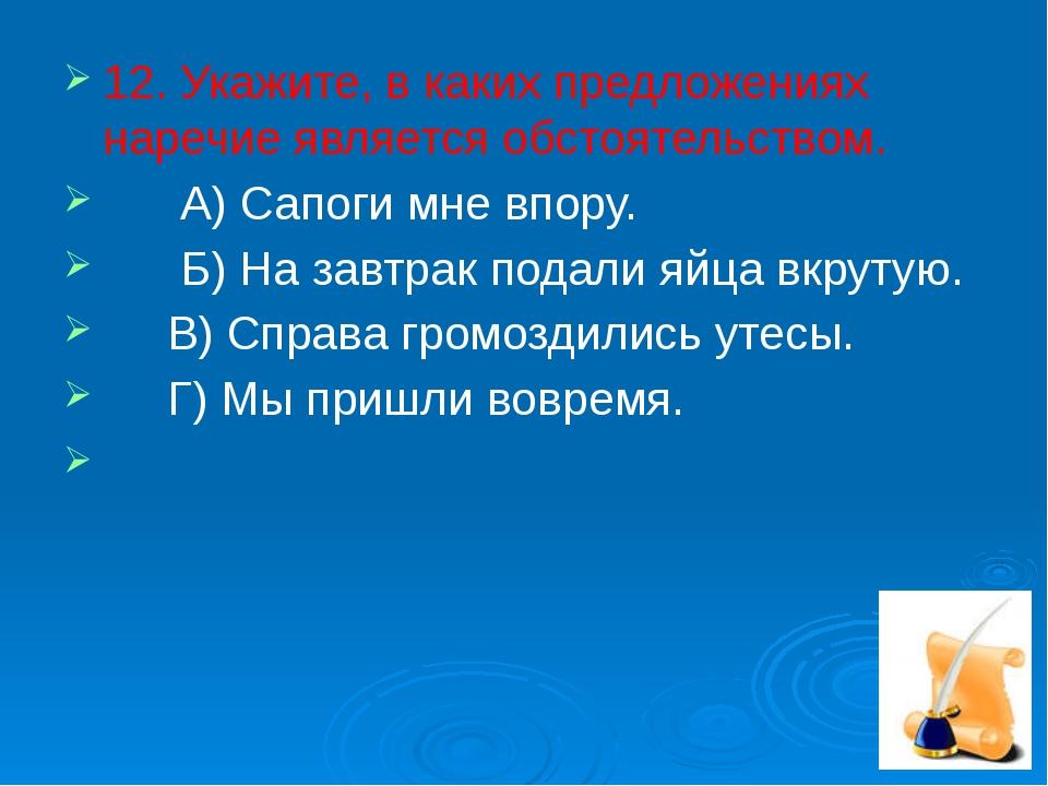 12. Укажите, в каких предложениях наречие является обстоятельством. А) Сапоги...