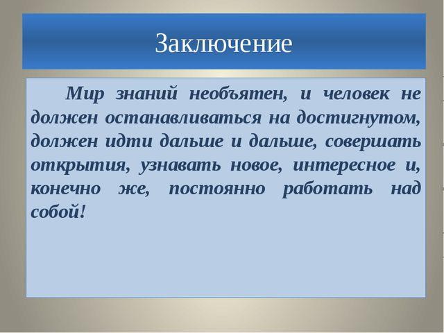Заключение Мир знаний необъятен, и человек не должен останавливаться на дости...