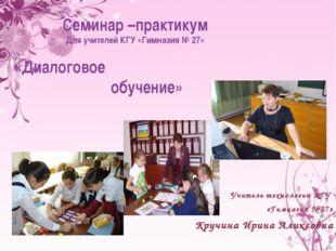Учитель технологии КГУ «Гимназия № 27» Кручина Ирина Аликсовна Семинар –прак