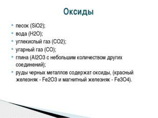 песок (SiO2); вода (H2O); углекислый газ (CO2); угарный газ (CO); глина (AI2O