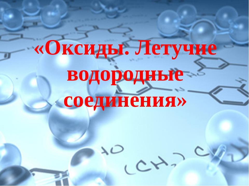 «Оксиды. Летучие водородные соединения»