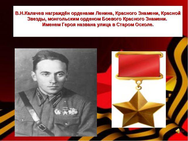 В.Н.Калачев награждён орденами Ленина, Красного Знамени, Красной Звезды, монг...