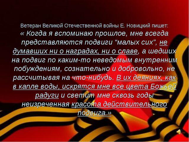 Ветеран Великой Отечественной войны Е. Новицкий пишет: « Когда я вспоминаю пр...