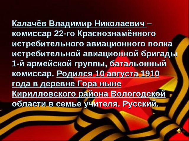 Калачёв Владимир Николаевич – комиссар 22-го Краснознамённого истребительного...