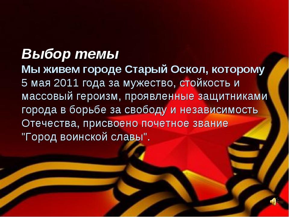 Выбор темы Мы живем городе Старый Оскол, которому 5 мая 2011 года за мужеств...