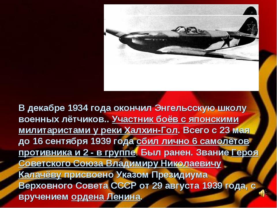 В декабре 1934 года окончил Энгельсскую школу военных лётчиков.. Участник боё...