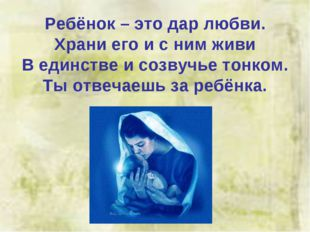 Ребёнок – это дар любви. Храни его и с ним живи В единстве и созвучье тонком