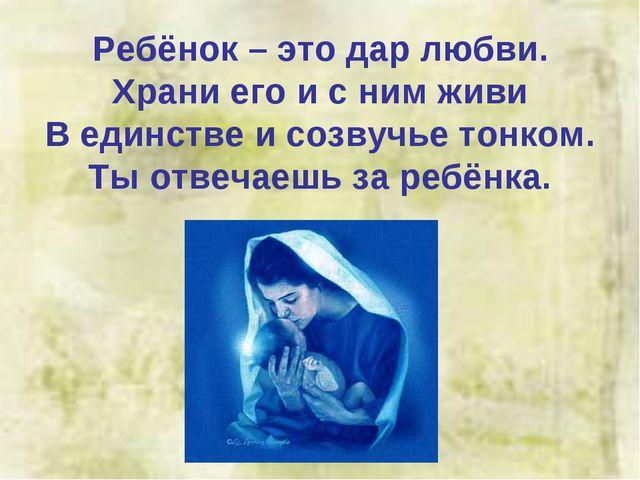 Ребёнок – это дар любви. Храни его и с ним живи В единстве и созвучье тонком...