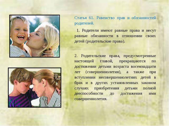 Статья 61. Равенство прав и обязанностей родителей. 1. Родители имеют равные...