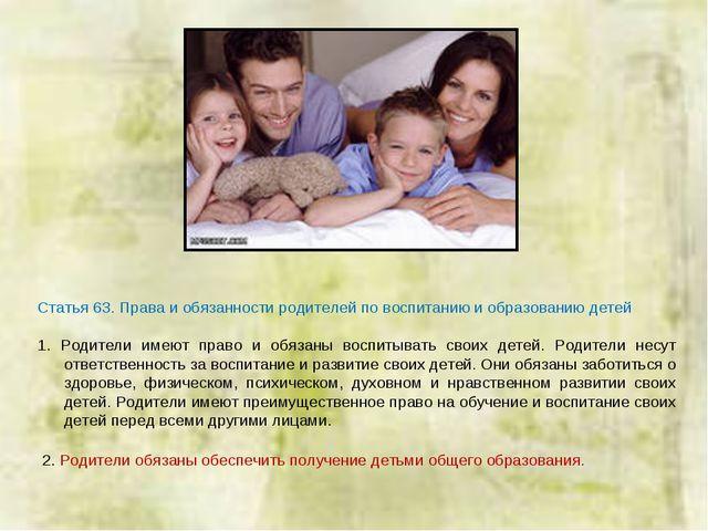 Статья 63. Права и обязанности родителей по воспитанию и образованию детей 1....