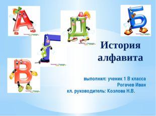 История алфавита выполнил: ученик 1 В класса Рогачев Иван кл. руководитель: