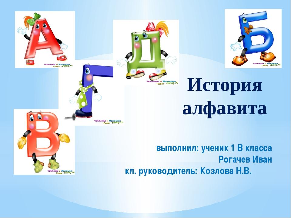 История алфавита выполнил: ученик 1 В класса Рогачев Иван кл. руководитель:...