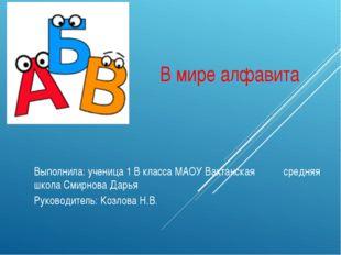 В мире алфавита Выполнила: ученица 1 В класса МАОУ Вахтанская средняя школа