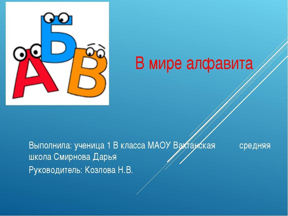 В мире алфавита Выполнила: ученица 1 В класса МАОУ Вахтанская средняя школа...