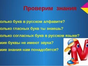Проверим знания 1.Сколько букв в русском алфавите? 2.Сколько гласных букв ты