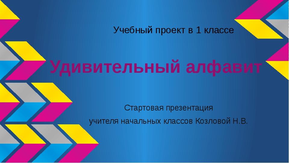 Удивительный алфавит Стартовая презентация учителя начальных классов Козловой...