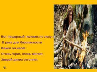 Вот пещерный человек по лесу идёт, В руке для безопасности Факел он несёт. О