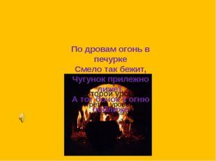 По дровам огонь в печурке Смело так бежит, Чугунок прилежно лижет, А тот боч