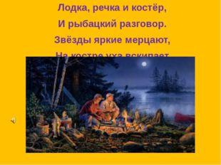 Лодка, речка и костёр, И рыбацкий разговор. Звёзды яркие мерцают, На костре