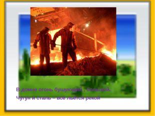 В домне огонь бушующий , большой. Чугун и сталь – всё льётся рекой