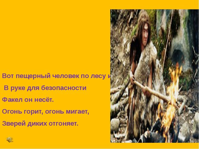 Вот пещерный человек по лесу идёт, В руке для безопасности Факел он несёт. О...