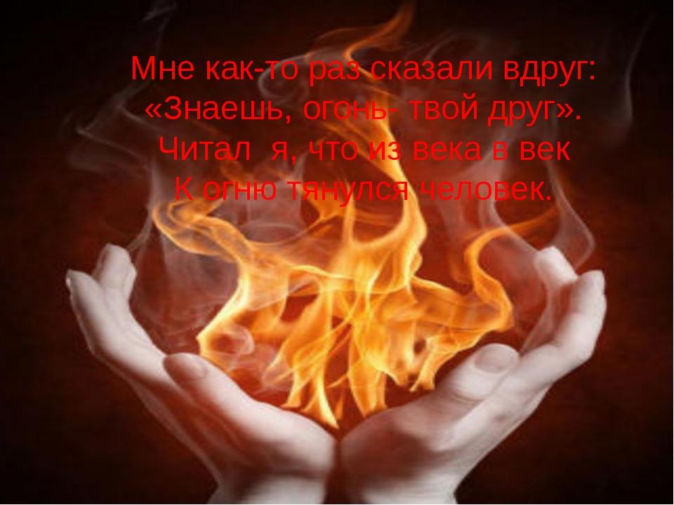 Мне как-то раз сказали вдруг: «Знаешь, огонь- твой друг». Читал я, что из ве...